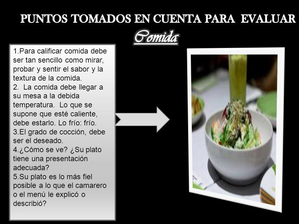 1.Para calificar comida debe ser tan sencillo como mirar, probar y sentir el sabor y la textura de la comida. 2. La comida debe llegar a su mesa a la
