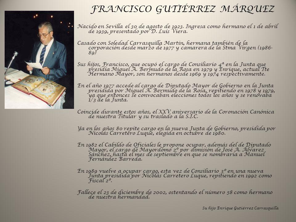 FRANCISCO GUTIÉRREZ MÁRQUEZ Nacido en Sevilla el 30 de agosto de 1923. Ingresa como hermano el 1 de abril de 1939, presentado por D. Luís Viera. Casad