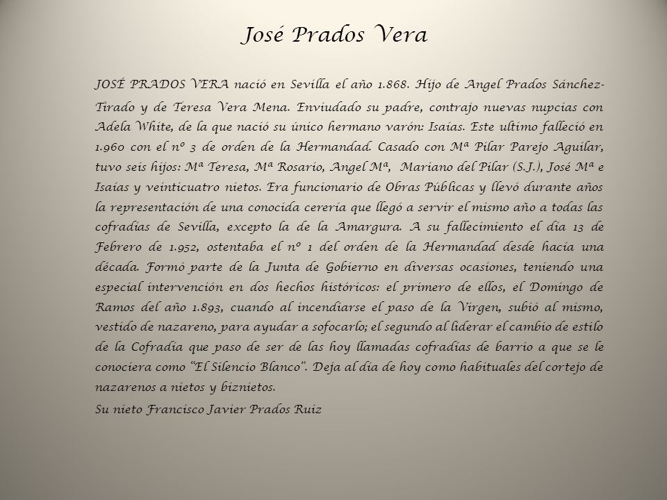 José Prados Vera JOSÉ PRADOS VERA nació en Sevilla el año 1.868. Hijo de Angel Prados Sánchez- Tirado y de Teresa Vera Mena. Enviudado su padre, contr