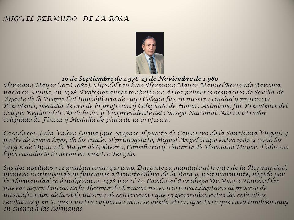 16 de Septiembre de 1.976- 13 de Noviembre de 1.980 Hermano Mayor (1976-1980).-Hijo del también Hermano Mayor Manuel Bermudo Barrera, nació en Sevilla, en 1928.