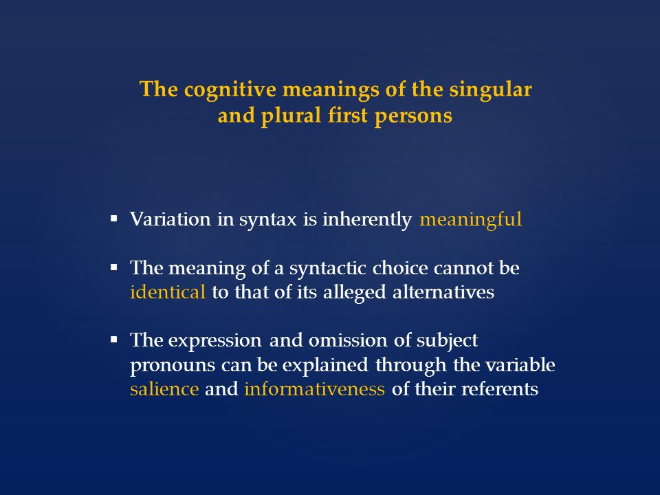 The cognitive meanings of the singular and plural first persons Variation in syntax is inherently meaningful The meaning of a syntactic choice cannot
