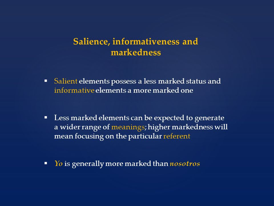 Salience, informativeness and markedness Salient elements possess a less marked status and informative elements a more marked one Less marked elements can be expected to generate a wider range of meanings; higher markedness will mean focusing on the particular referent Yo is generally more marked than nosotros
