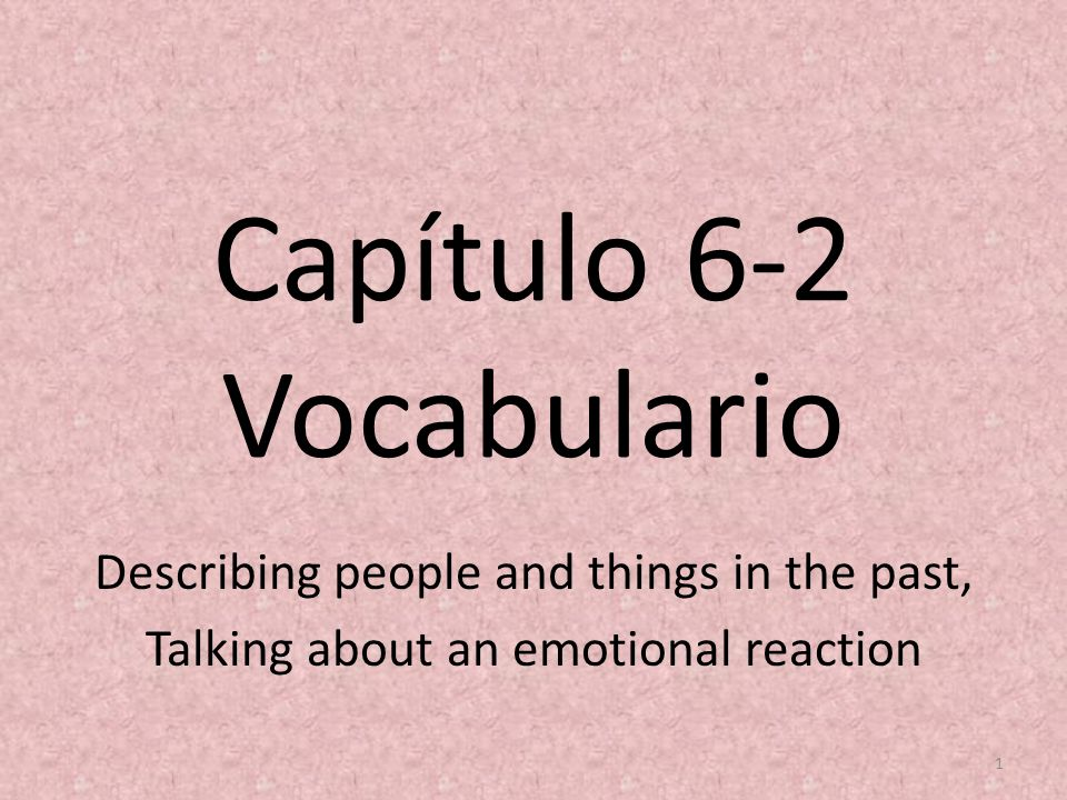 Capítulo 6-2 Vocabulario Describing people and things in the past, Talking about an emotional reaction 1