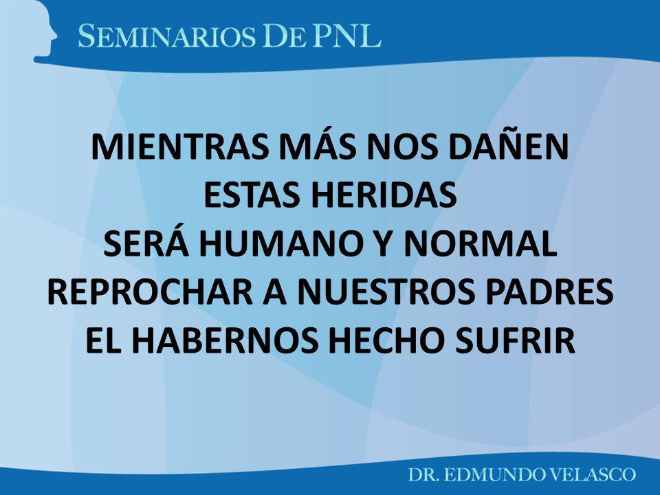 MIENTRAS MÁS NOS DAÑEN ESTAS HERIDAS SERÁ HUMANO Y NORMAL REPROCHAR A NUESTROS PADRES EL HABERNOS HECHO SUFRIR