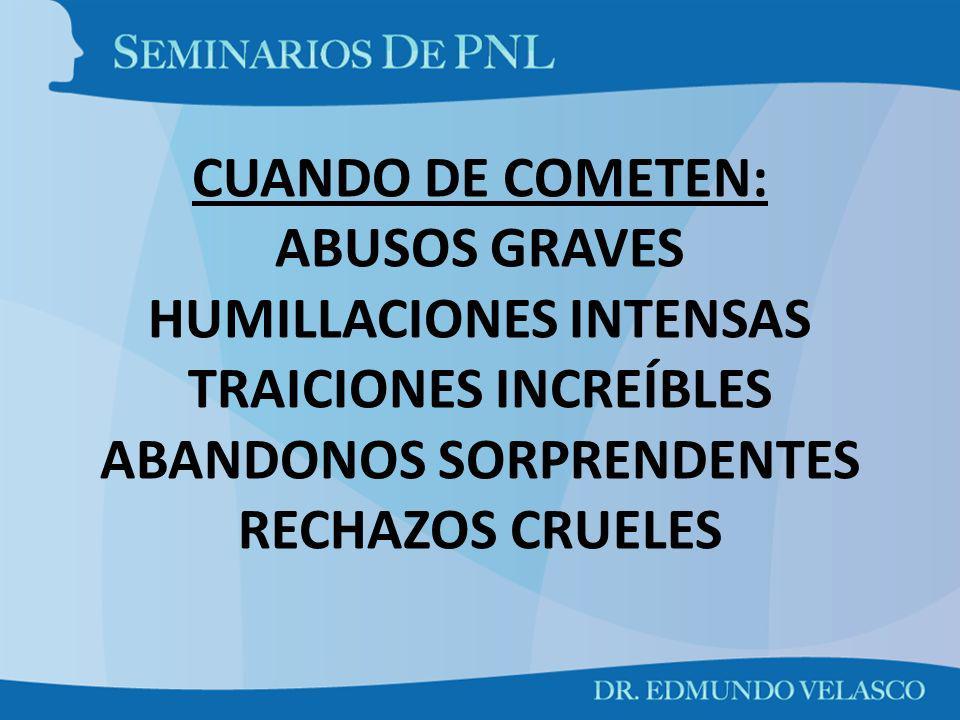 CUANDO DE COMETEN: ABUSOS GRAVES HUMILLACIONES INTENSAS TRAICIONES INCREÍBLES ABANDONOS SORPRENDENTES RECHAZOS CRUELES