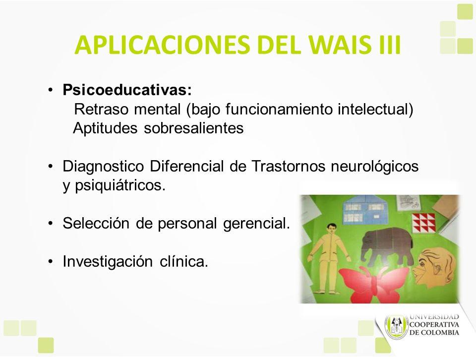 APLICACIONES DEL WAIS III Psicoeducativas: Retraso mental (bajo funcionamiento intelectual) Aptitudes sobresalientes Diagnostico Diferencial de Trasto