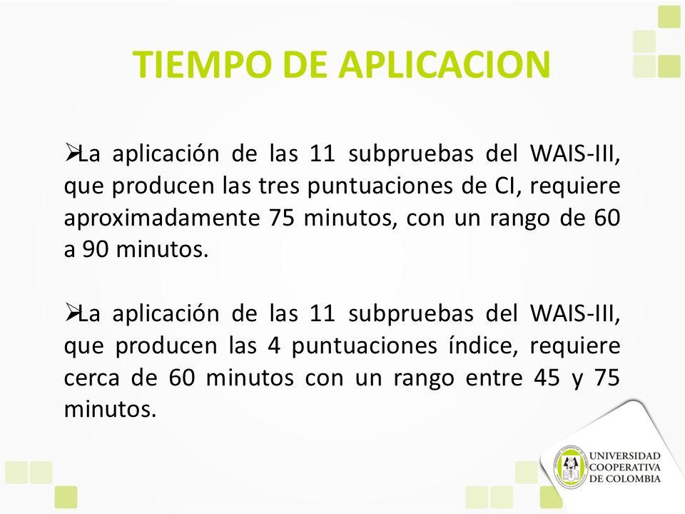 TIEMPO DE APLICACION La aplicación de las 11 subpruebas del WAIS-III, que producen las tres puntuaciones de CI, requiere aproximadamente 75 minutos, c