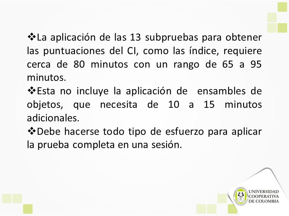 La aplicación de las 13 subpruebas para obtener las puntuaciones del CI, como las índice, requiere cerca de 80 minutos con un rango de 65 a 95 minutos