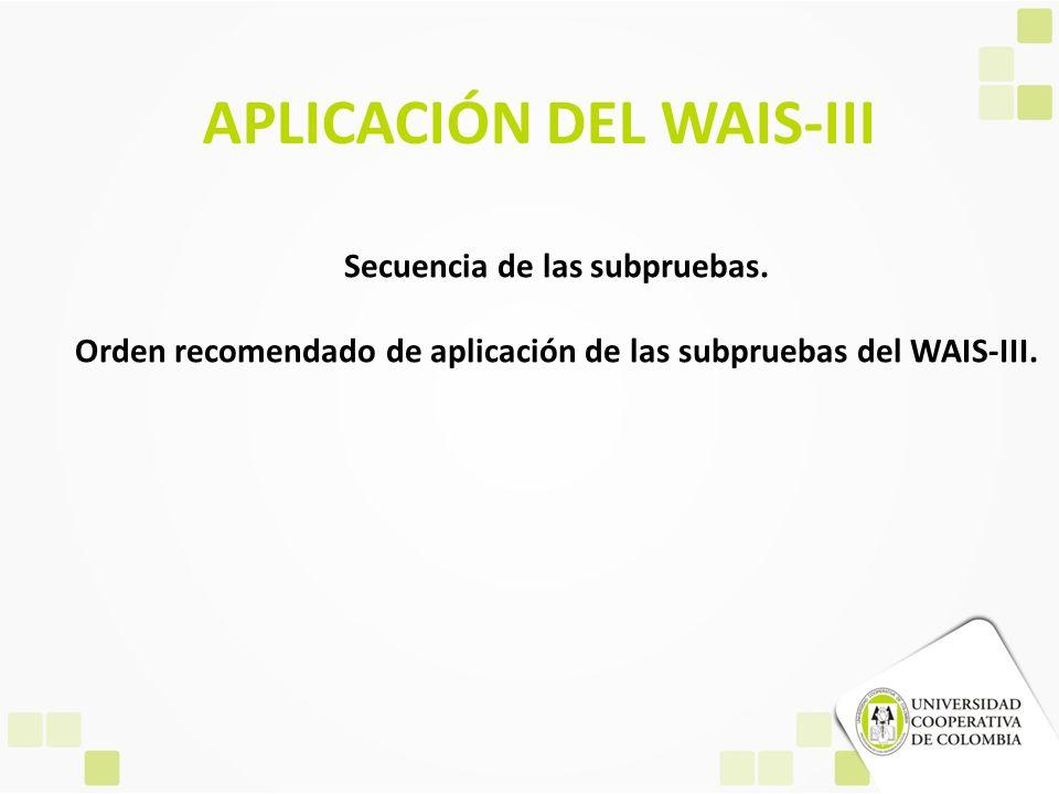 APLICACIÓN DEL WAIS-III Secuencia de las subpruebas. Orden recomendado de aplicación de las subpruebas del WAIS-III.