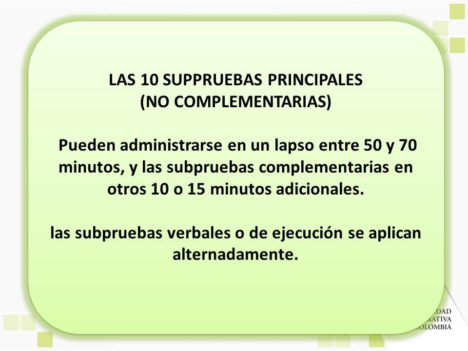 LAS 10 SUPPRUEBAS PRINCIPALES (NO COMPLEMENTARIAS) Pueden administrarse en un lapso entre 50 y 70 minutos, y las subpruebas complementarias en otros 1