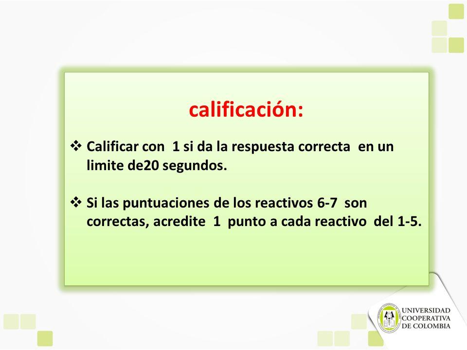 calificación: Calificar con 1 si da la respuesta correcta en un limite de20 segundos. Si las puntuaciones de los reactivos 6-7 son correctas, acredite