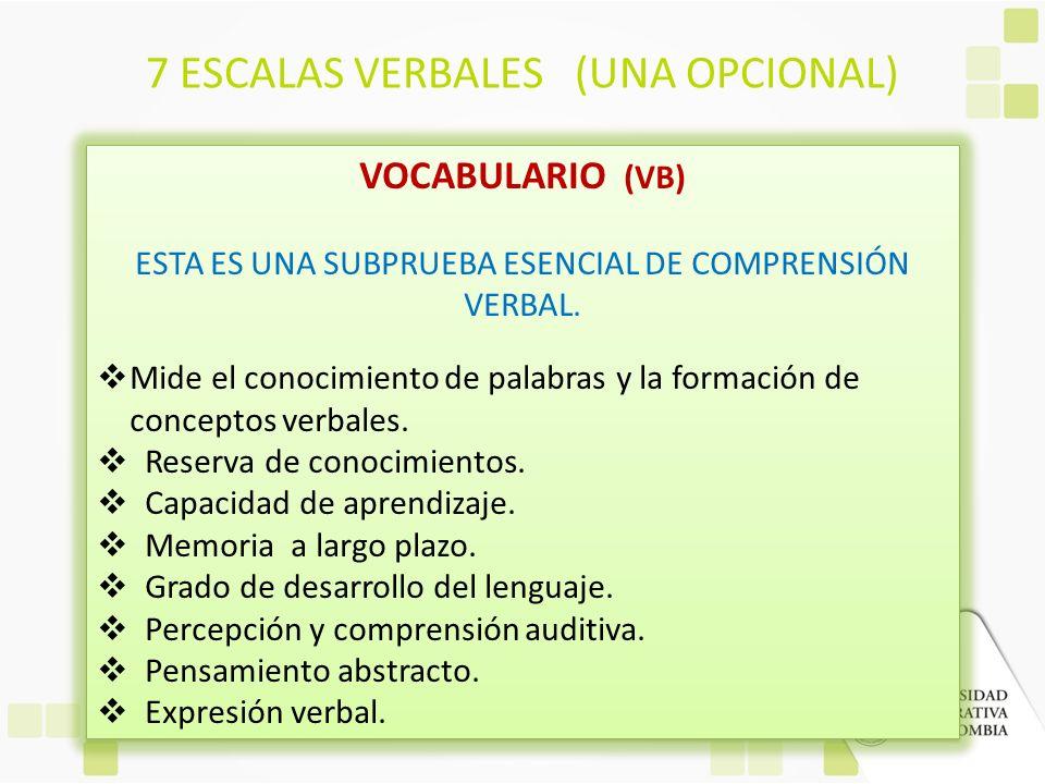 7 ESCALAS VERBALES (UNA OPCIONAL) VOCABULARIO (VB) ESTA ES UNA SUBPRUEBA ESENCIAL DE COMPRENSIÓN VERBAL. Mide el conocimiento de palabras y la formaci