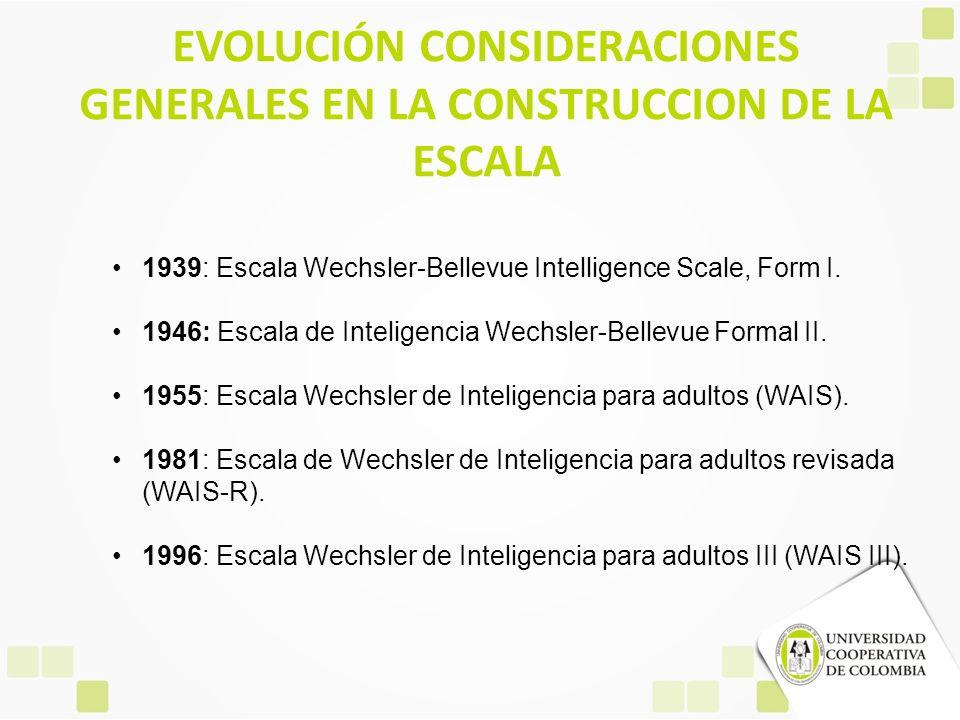 EVOLUCIÓN CONSIDERACIONES GENERALES EN LA CONSTRUCCION DE LA ESCALA 1939: Escala Wechsler-Bellevue Intelligence Scale, Form I. 1946: Escala de Intelig