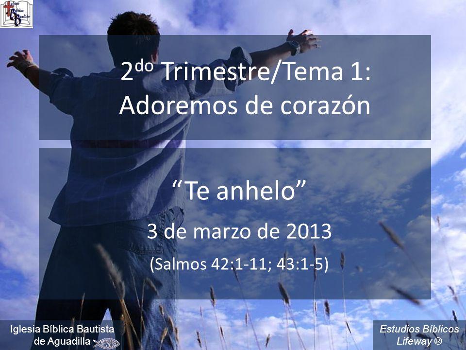 Estudios Bíblicos Lifeway ® 2 do Trimestre/Tema 1: Adoremos de corazón Te anhelo 3 de marzo de 2013 (Salmos 42:1-11; 43:1-5) Iglesia Bíblica Bautista de Aguadilla