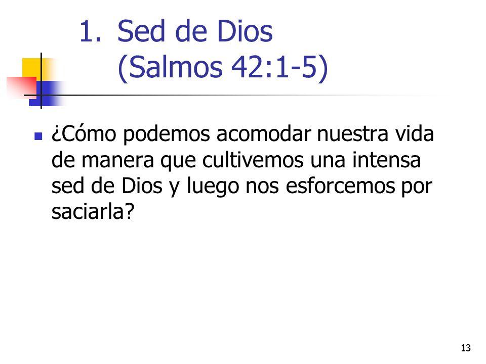 13 ¿Cómo podemos acomodar nuestra vida de manera que cultivemos una intensa sed de Dios y luego nos esforcemos por saciarla? 1.Sed de Dios (Salmos 42: