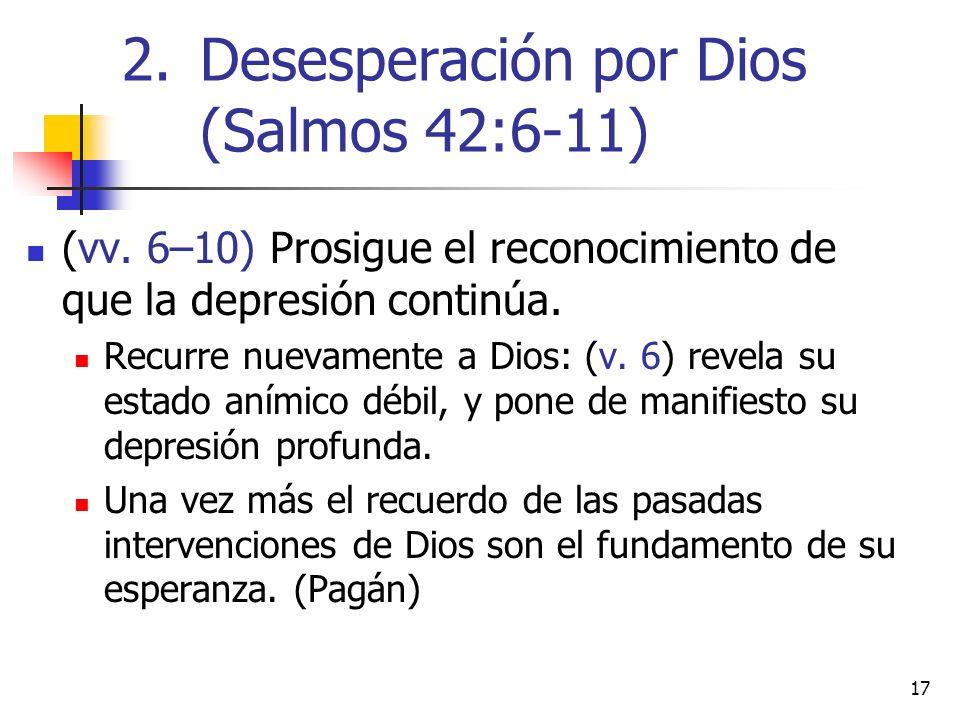 17 (vv. 6–10) Prosigue el reconocimiento de que la depresión continúa. Recurre nuevamente a Dios: (v. 6) revela su estado anímico débil, y pone de man