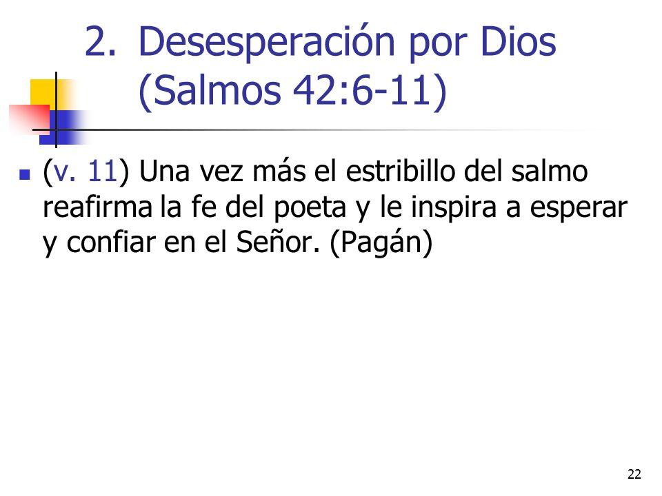 22 (v. 11) Una vez más el estribillo del salmo reafirma la fe del poeta y le inspira a esperar y confiar en el Señor. (Pagán) 2.Desesperación por Dios