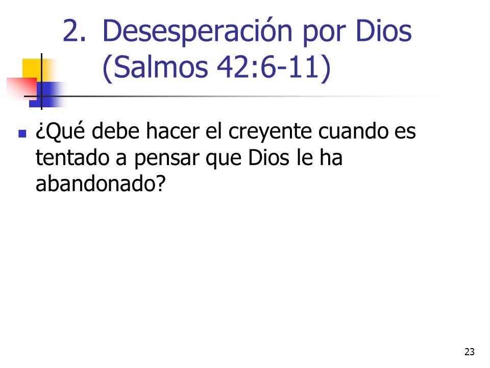 23 ¿Qué debe hacer el creyente cuando es tentado a pensar que Dios le ha abandonado? 2.Desesperación por Dios (Salmos 42:6-11)