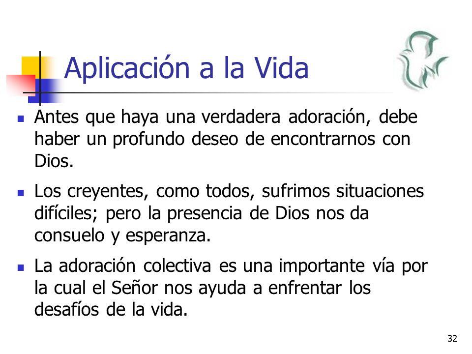 32 Aplicación a la Vida Antes que haya una verdadera adoración, debe haber un profundo deseo de encontrarnos con Dios. Los creyentes, como todos, sufr