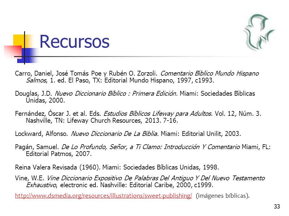 33 Recursos Carro, Daniel, José Tomás Poe y Rubén O. Zorzoli. Comentario Bı́blico Mundo Hispano Salmos, 1. ed. El Paso, TX: Editorial Mundo Hispano
