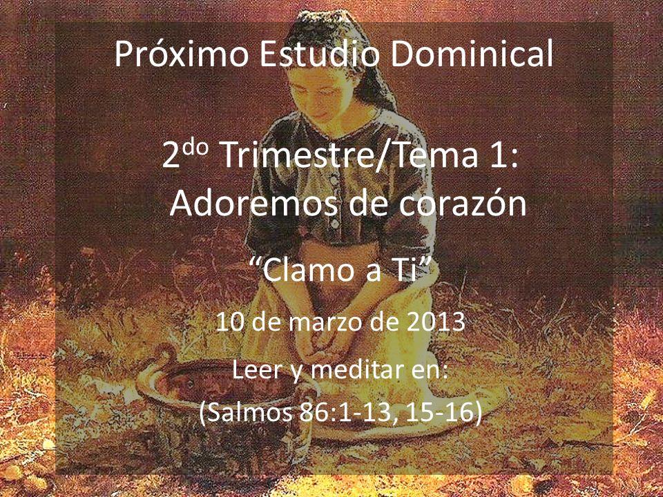 Próximo Estudio Dominical 2 do Trimestre/Tema 1: Adoremos de corazón Clamo a Ti 10 de marzo de 2013 Leer y meditar en: (Salmos 86:1-13, 15-16)
