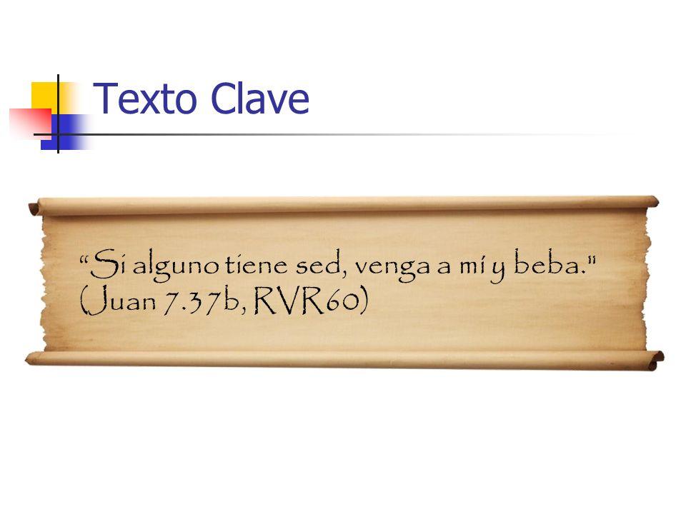 Si alguno tiene sed, venga a mí y beba. (Juan 7.37b, RVR60) Texto Clave
