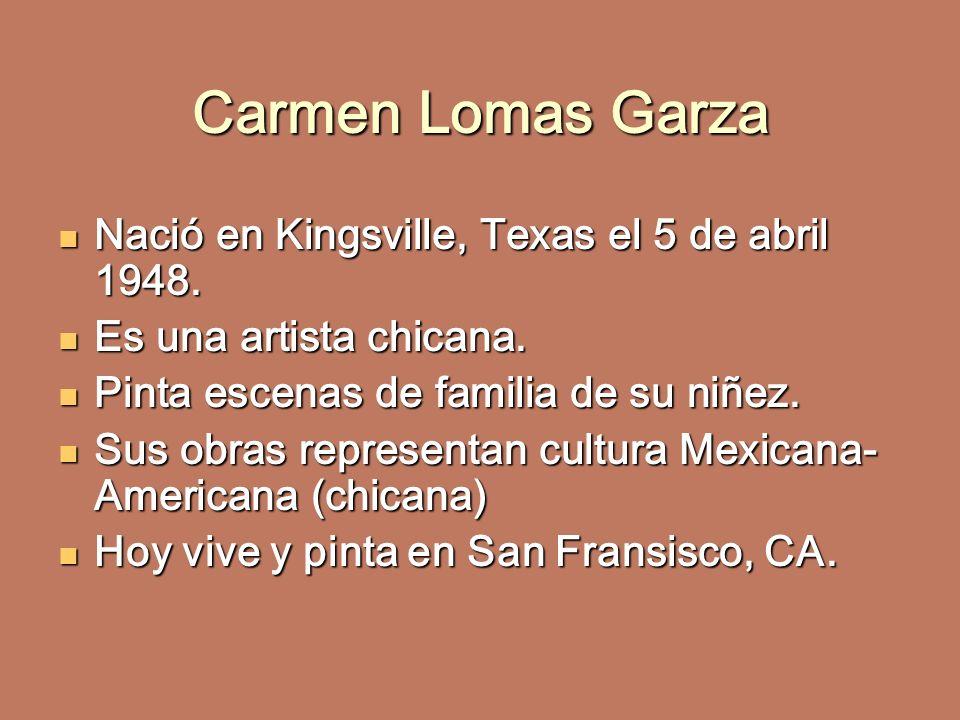 Carmen Lomas Garza Nació en Kingsville, Texas el 5 de abril 1948.