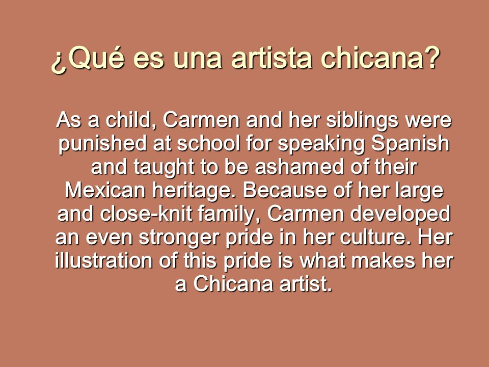¿Qué es una artista chicana? As a child, Carmen and her siblings were punished at school for speaking Spanish and taught to be ashamed of their Mexica