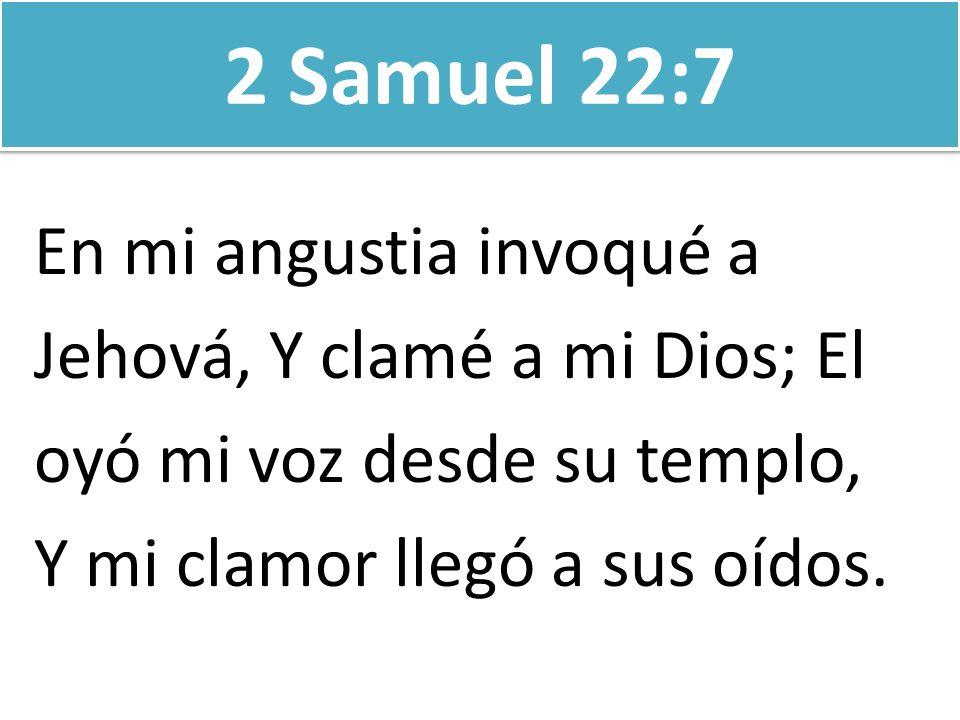 2 Samuel 22:7 En mi angustia invoqué a Jehová, Y clamé a mi Dios; El oyó mi voz desde su templo, Y mi clamor llegó a sus oídos.