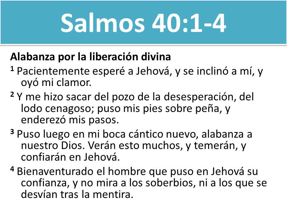 Salmos 40:1-4 Alabanza por la liberación divina 1 Pacientemente esperé a Jehová, y se inclinó a mí, y oyó mi clamor. 2 Y me hizo sacar del pozo de la