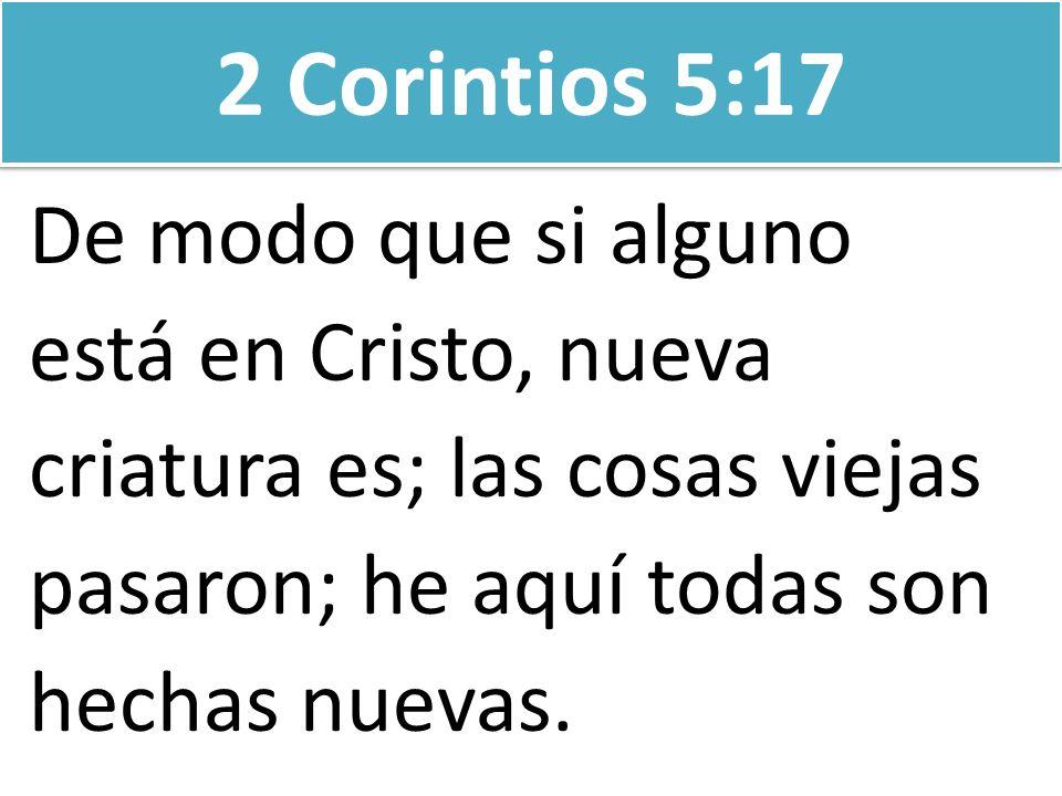 2 Corintios 5:17 De modo que si alguno está en Cristo, nueva criatura es; las cosas viejas pasaron; he aquí todas son hechas nuevas.
