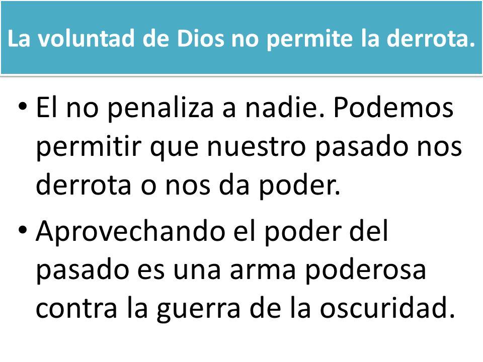 La voluntad de Dios no permite la derrota. El no penaliza a nadie. Podemos permitir que nuestro pasado nos derrota o nos da poder. Aprovechando el pod