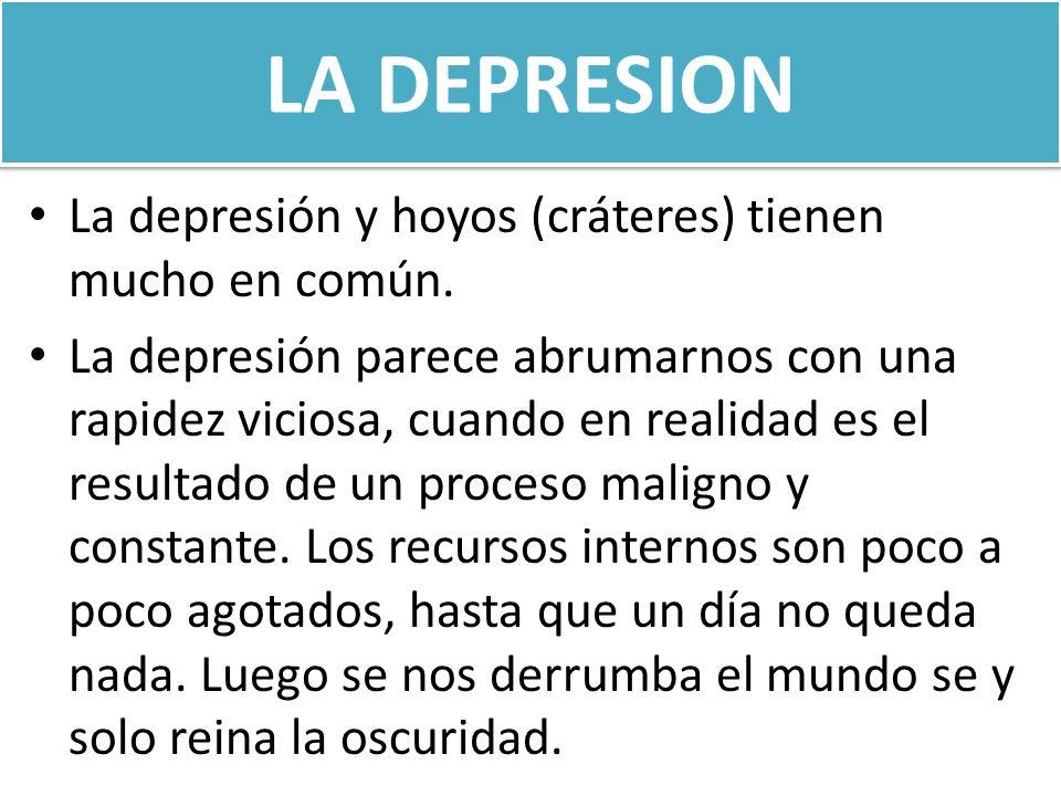LA DEPRESION La depresión y hoyos (cráteres) tienen mucho en común. La depresión parece abrumarnos con una rapidez viciosa, cuando en realidad es el r