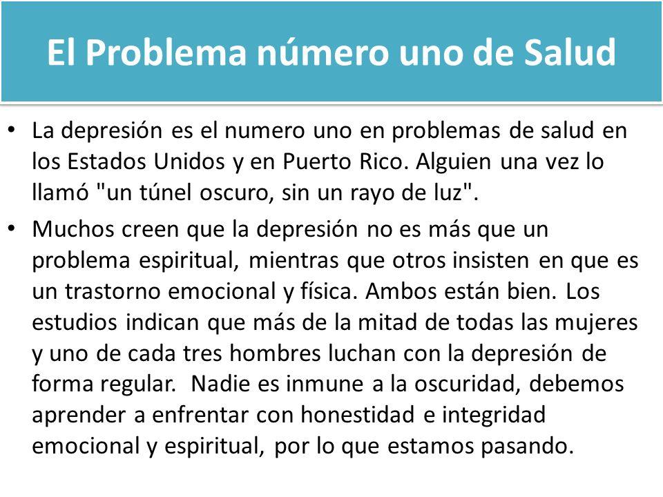 El Problema número uno de Salud La depresión es el numero uno en problemas de salud en los Estados Unidos y en Puerto Rico. Alguien una vez lo llamó