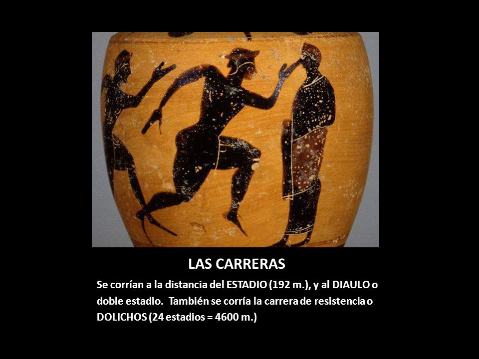 LAS CARRERAS Se corrían a la distancia del ESTADIO (192 m.), y al DIAULO o doble estadio. También se corría la carrera de resistencia o DOLICHOS (24 e