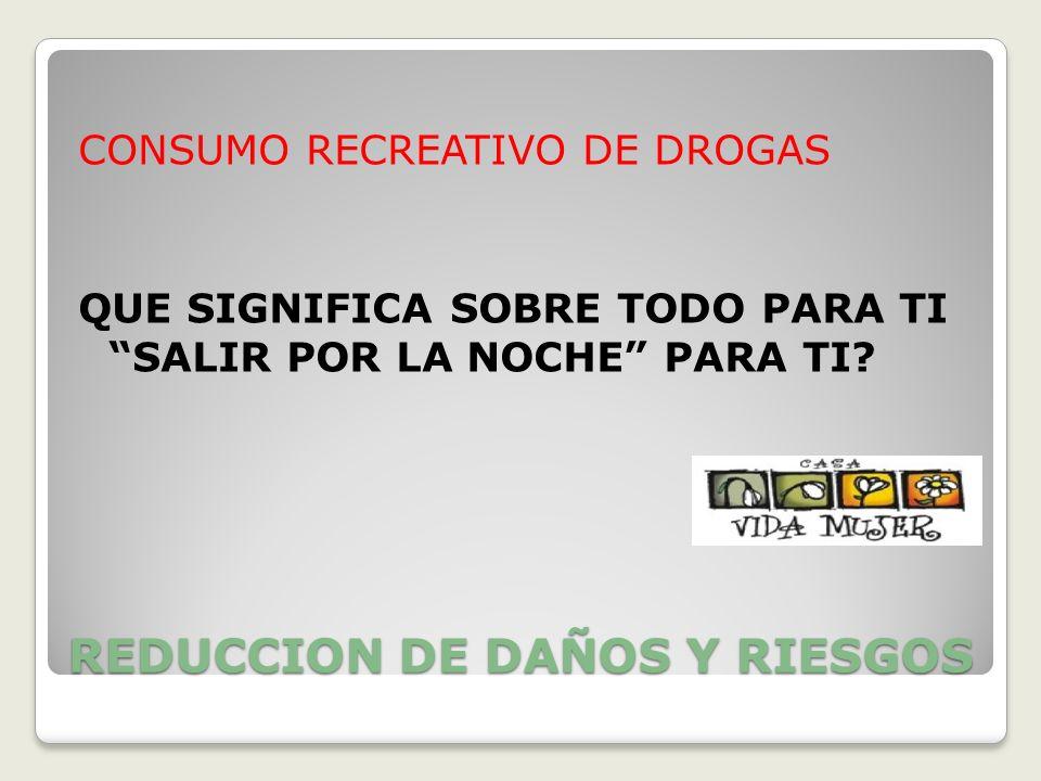 REDUCCION DE DAÑOS Y RIESGOS CONSUMO RECREATIVO DE DROGAS QUE SIGNIFICA SOBRE TODO PARA TI SALIR POR LA NOCHE PARA TI?