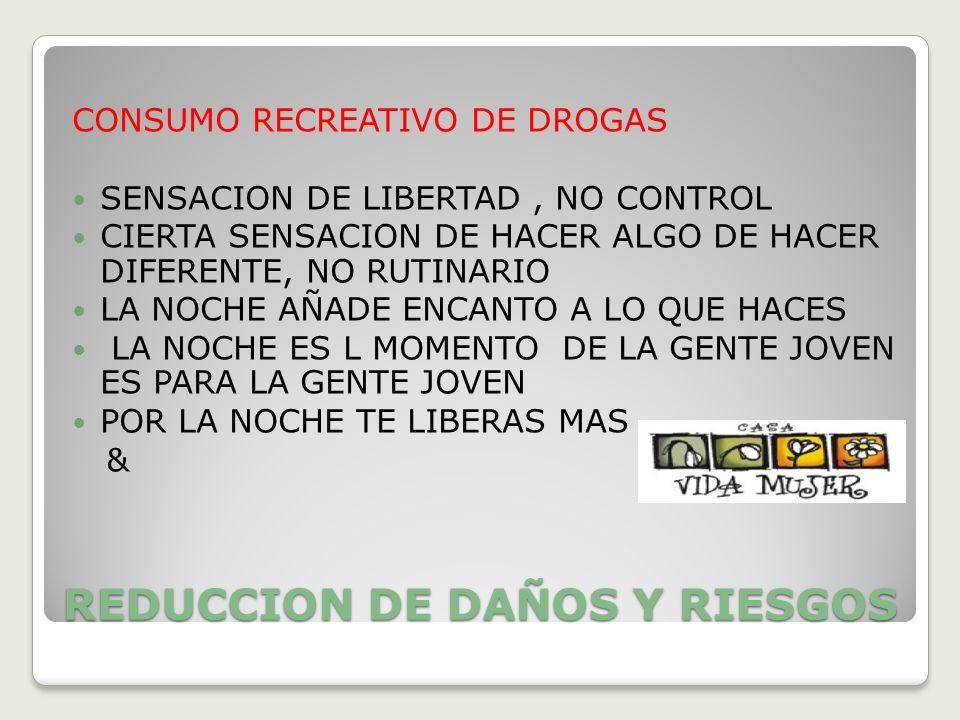 REDUCCION DE DAÑOS Y RIESGOS CONSUMO RECREATIVO DE DROGAS SENSACION DE LIBERTAD, NO CONTROL CIERTA SENSACION DE HACER ALGO DE HACER DIFERENTE, NO RUTI