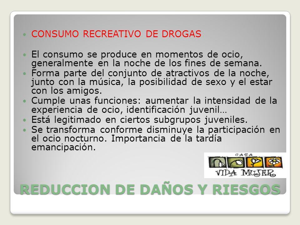 REDUCCION DE DAÑOS Y RIESGOS CONSUMO RECREATIVO DE DROGAS El consumo se produce en momentos de ocio, generalmente en la noche de los fines de semana.