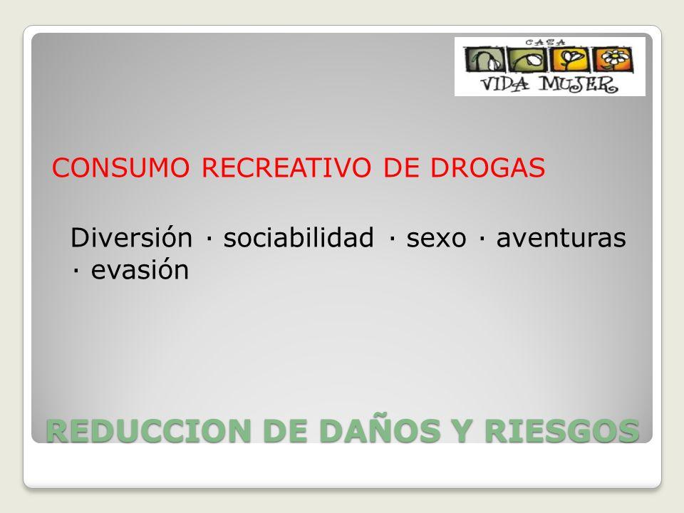 REDUCCION DE DAÑOS Y RIESGOS CONSUMO RECREATIVO DE DROGAS Diversión · sociabilidad · sexo · aventuras · evasión