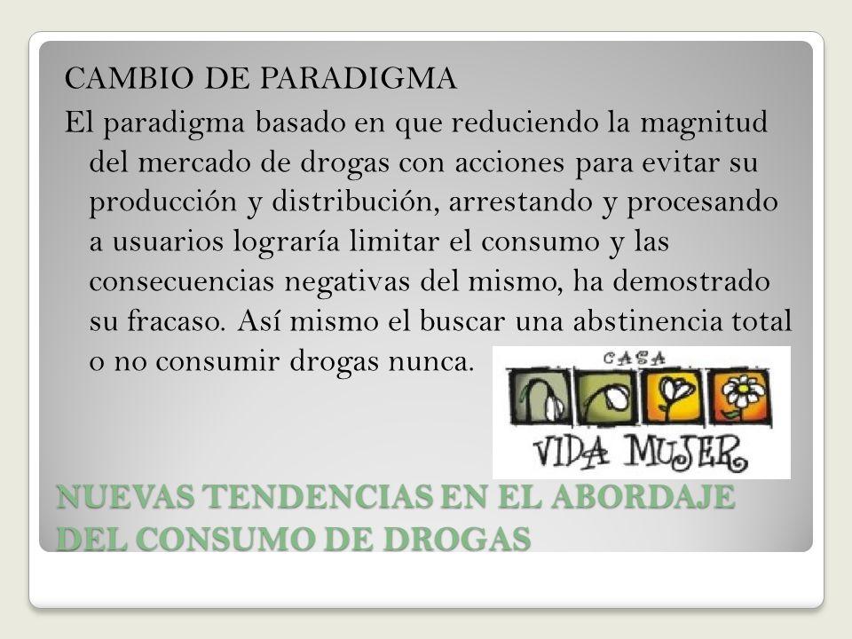 NUEVAS TENDENCIAS EN EL ABORDAJE DEL CONSUMO DE DROGAS CAMBIO DE PARADIGMA El paradigma basado en que reduciendo la magnitud del mercado de drogas con