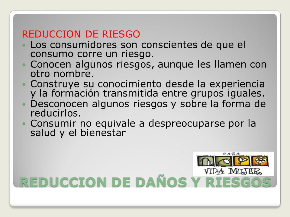 REDUCCION DE DAÑOS Y RIESGOS REDUCCION DE RIESGO Los consumidores son conscientes de que el consumo corre un riesgo. Conocen algunos riesgos, aunque l