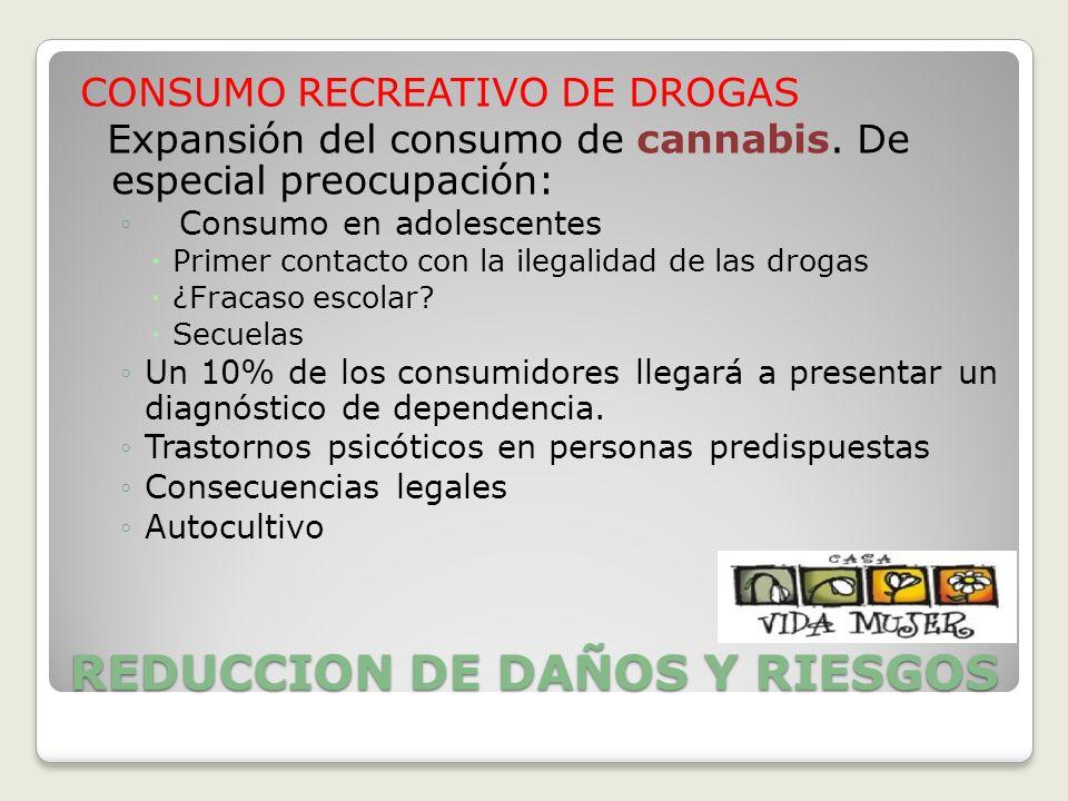 REDUCCION DE DAÑOS Y RIESGOS CONSUMO RECREATIVO DE DROGAS Expansión del consumo de cannabis. De especial preocupación: Consumo en adolescentes Primer