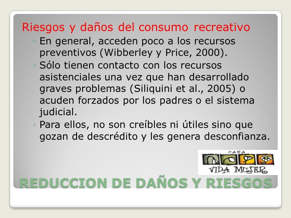 REDUCCION DE DAÑOS Y RIESGOS Riesgos y daños del consumo recreativo En general, acceden poco a los recursos preventivos (Wibberley y Price, 2000). Sól