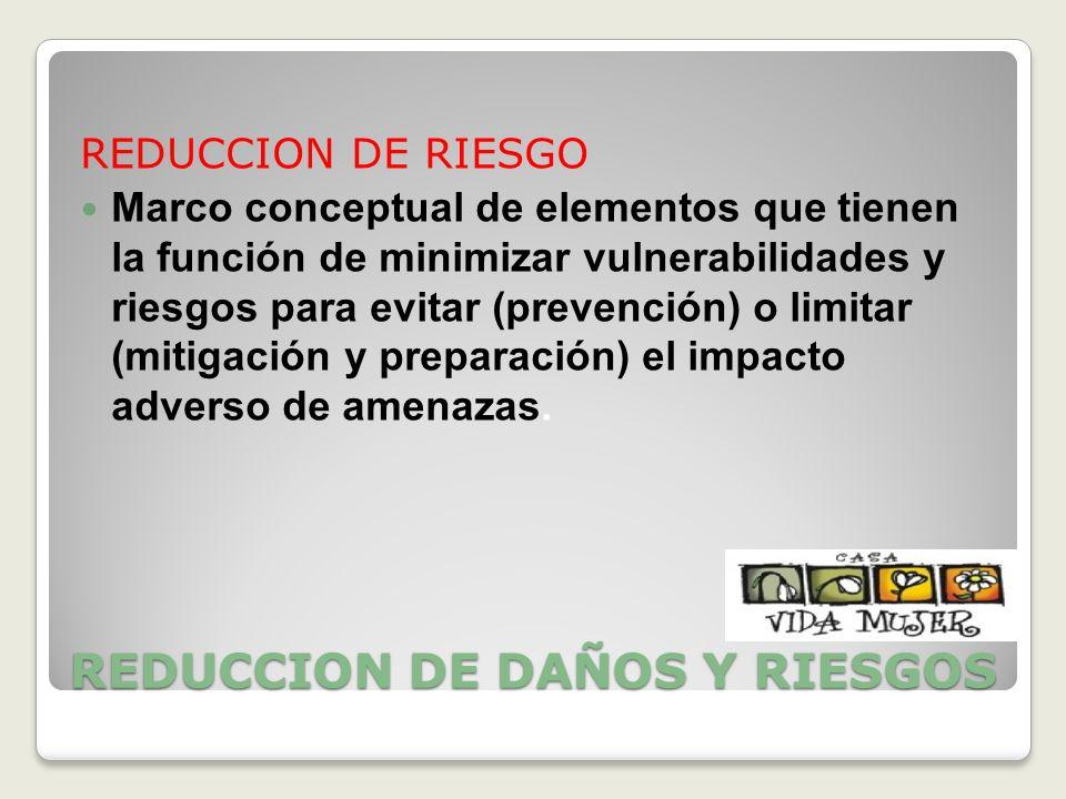 REDUCCION DE DAÑOS Y RIESGOS REDUCCION DE RIESGO Marco conceptual de elementos que tienen la función de minimizar vulnerabilidades y riesgos para evit