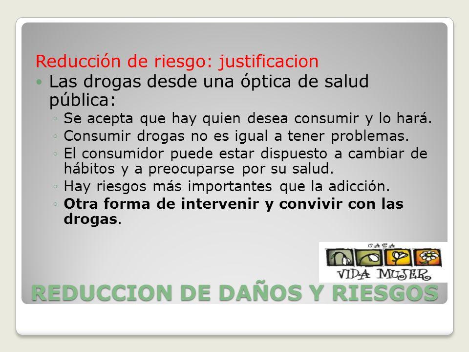 REDUCCION DE DAÑOS Y RIESGOS Reducción de riesgo: justificacion Las drogas desde una óptica de salud pública: Se acepta que hay quien desea consumir y