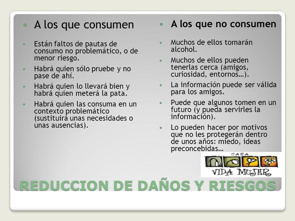 REDUCCION DE DAÑOS Y RIESGOS A los que consumen Están faltos de pautas de consumo no problemático, o de menor riesgo. Habrá quien sólo pruebe y no pas