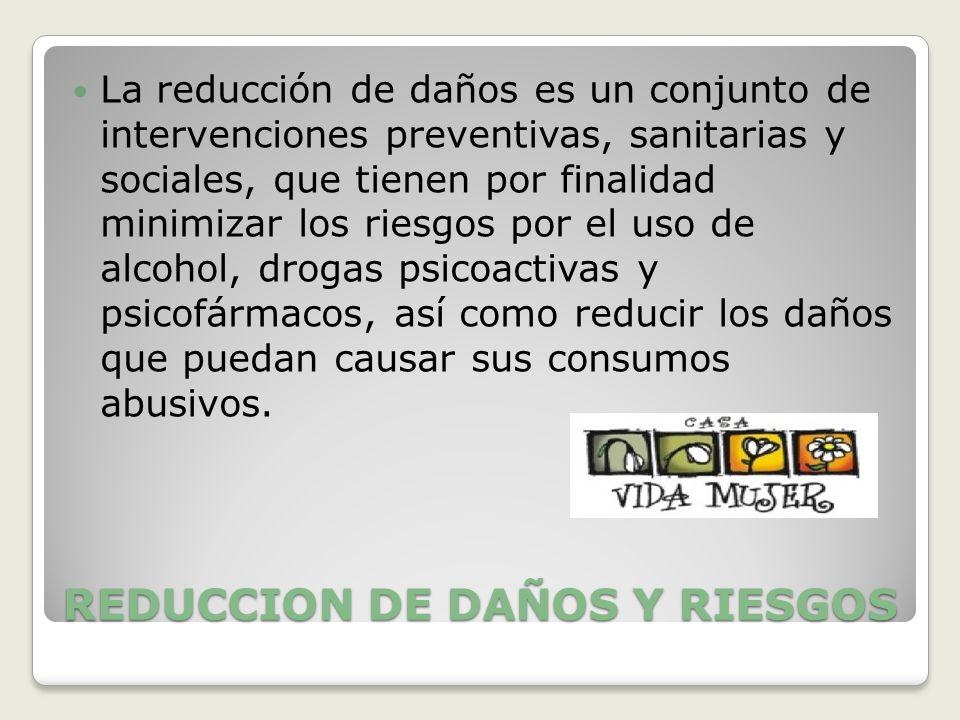 REDUCCION DE DAÑOS Y RIESGOS La reducción de daños es un conjunto de intervenciones preventivas, sanitarias y sociales, que tienen por finalidad minim