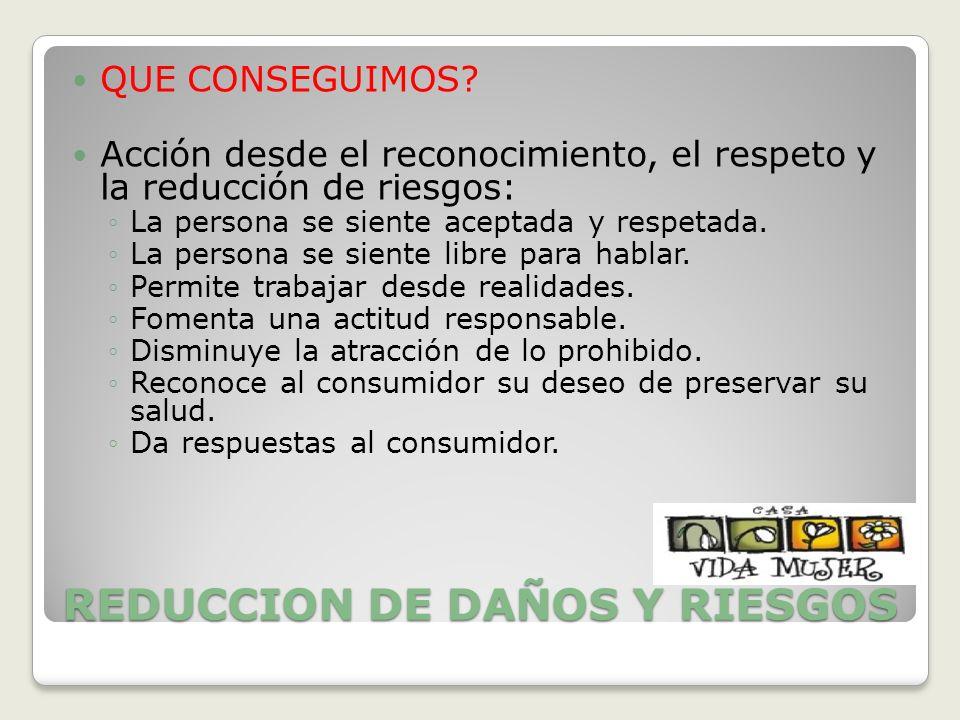 REDUCCION DE DAÑOS Y RIESGOS QUE CONSEGUIMOS? Acción desde el reconocimiento, el respeto y la reducción de riesgos: La persona se siente aceptada y re
