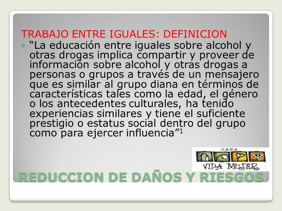 REDUCCION DE DAÑOS Y RIESGOS TRABAJO ENTRE IGUALES: DEFINICION La educación entre iguales sobre alcohol y otras drogas implica compartir y proveer de