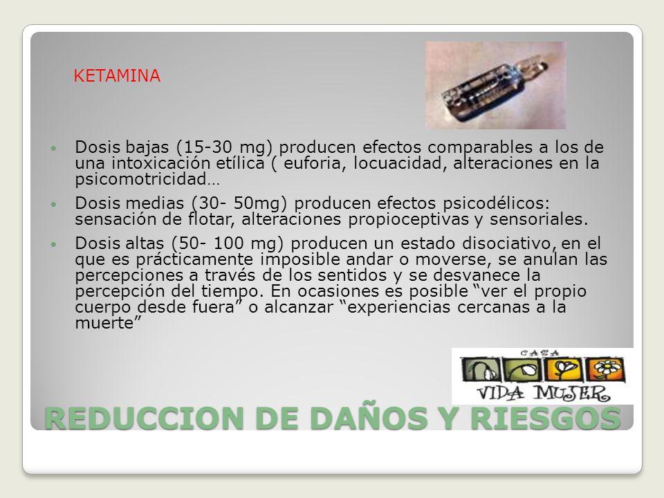 REDUCCION DE DAÑOS Y RIESGOS KETAMINA Dosis bajas (15-30 mg) producen efectos comparables a los de una intoxicación etílica ( euforia, locuacidad, alt
